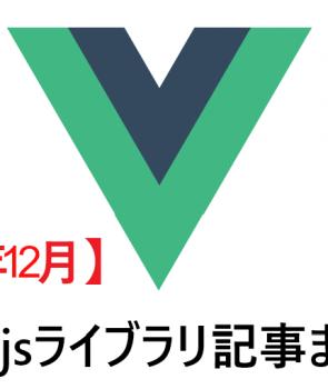【2019年12月】Vue.jsライブラリ記事まとめ